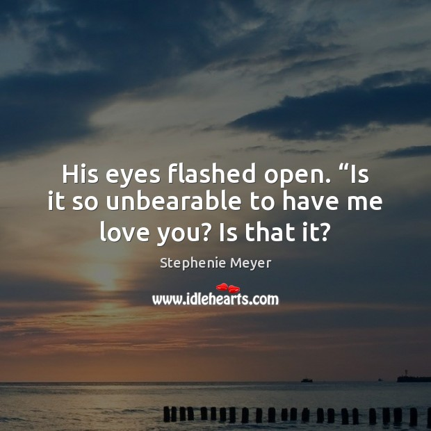 """His eyes flashed open. """"Is it so unbearable to have me love you? Is that it? Image"""
