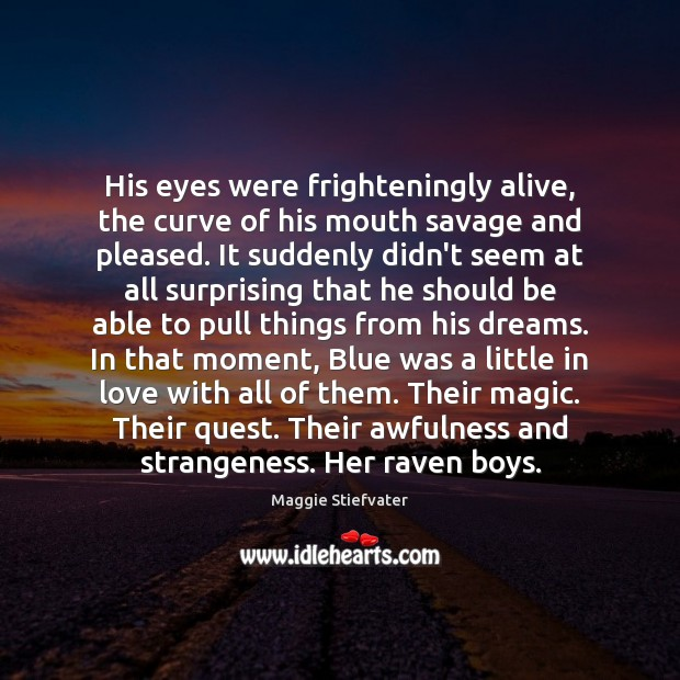 His eyes were frighteningly alive, the curve of his mouth savage and Maggie Stiefvater Picture Quote