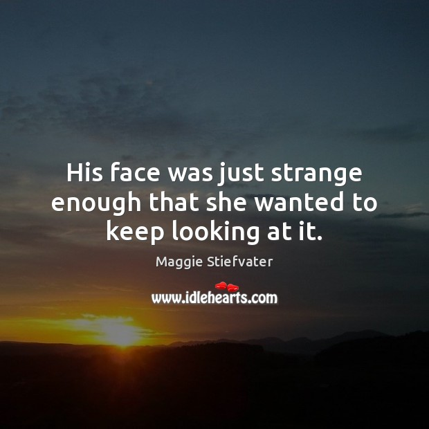 His face was just strange enough that she wanted to keep looking at it. Image