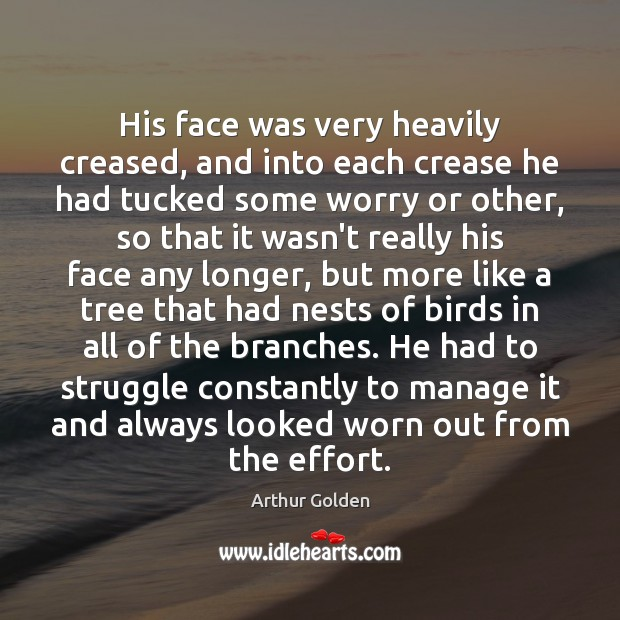 His face was very heavily creased, and into each crease he had Arthur Golden Picture Quote
