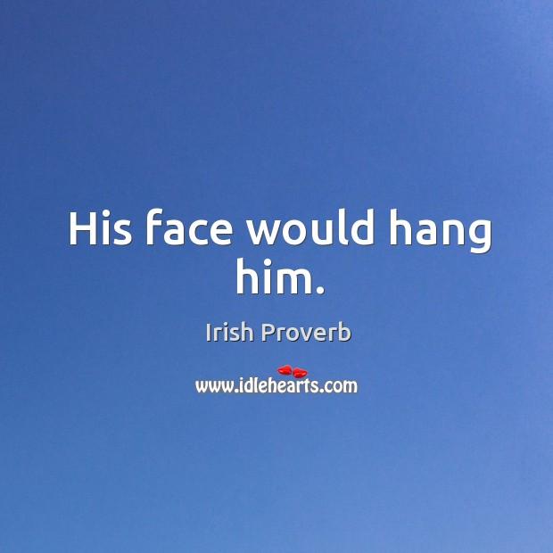 His face would hang him. Irish Proverbs Image