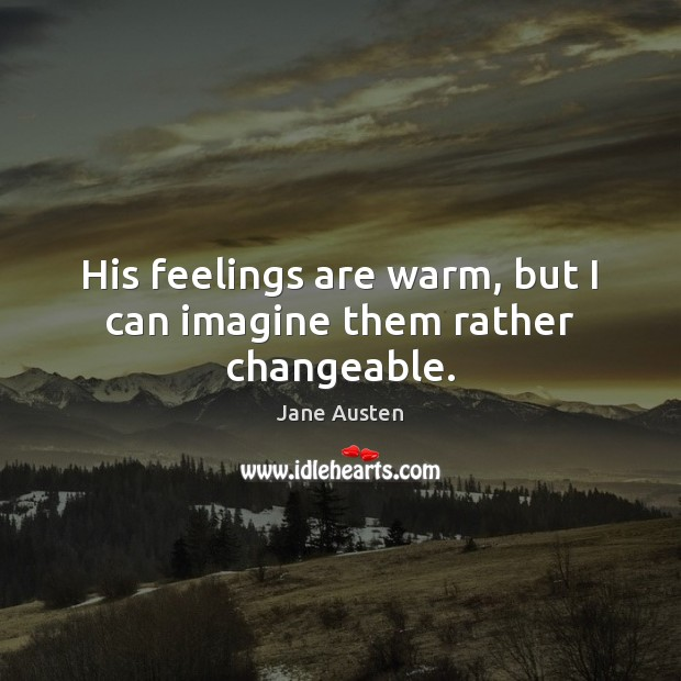 Image, His feelings are warm, but I can imagine them rather changeable.
