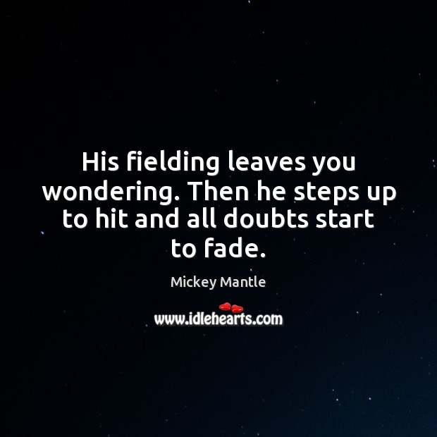 His fielding leaves you wondering. Then he steps up to hit and all doubts start to fade. Mickey Mantle Picture Quote