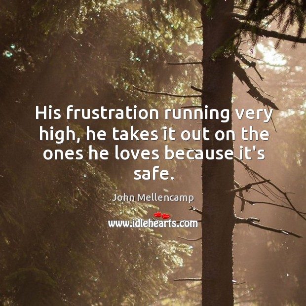 His frustration running very high, he takes it out on the ones he loves because it's safe. John Mellencamp Picture Quote