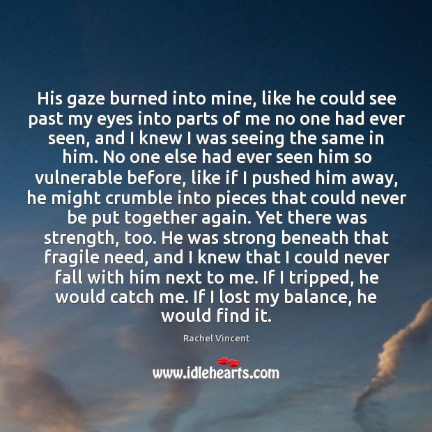 His gaze burned into mine, like he could see past my eyes Image