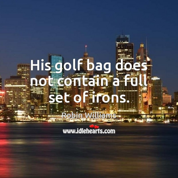 His golf bag does not contain a full set of irons. Robin Williams Picture Quote