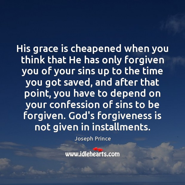 His grace is cheapened when you think that He has only forgiven Joseph Prince Picture Quote