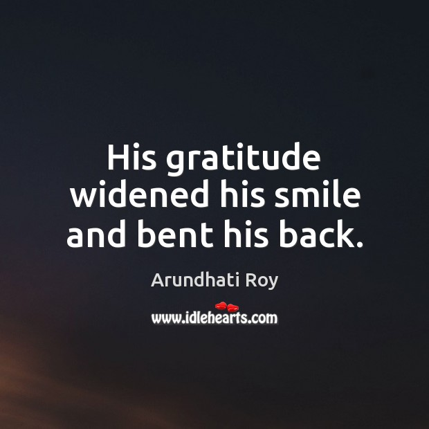 His gratitude widened his smile and bent his back. Arundhati Roy Picture Quote