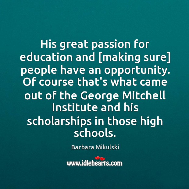 His great passion for education and [making sure] people have an opportunity. Barbara Mikulski Picture Quote