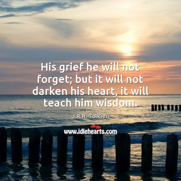 His grief he will not forget; but it will not darken his heart, it will teach him wisdom. J.R.R. Tolkien Picture Quote