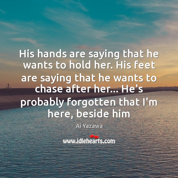 His hands are saying that he wants to hold her. His feet Ai Yazawa Picture Quote
