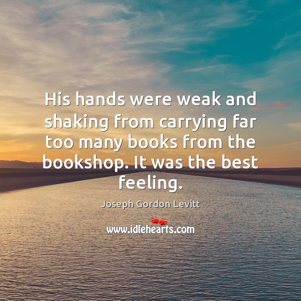 His hands were weak and shaking from carrying far too many books Joseph Gordon Levitt Picture Quote