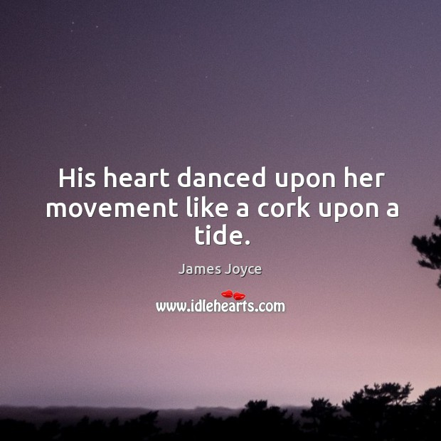 Image, His heart danced upon her movement like a cork upon a tide.