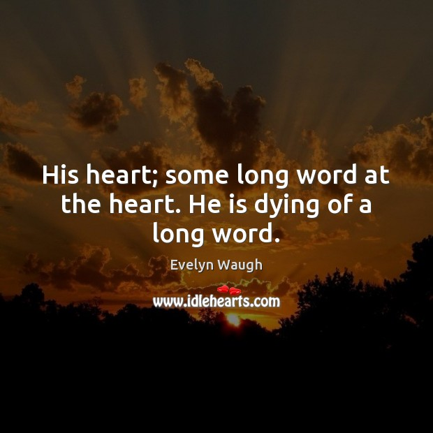 His heart; some long word at the heart. He is dying of a long word. Evelyn Waugh Picture Quote