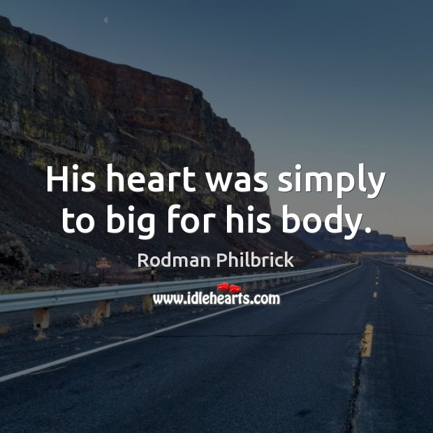 His heart was simply to big for his body. Rodman Philbrick Picture Quote