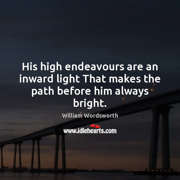 His high endeavours are an inward light That makes the path before him always bright. Image