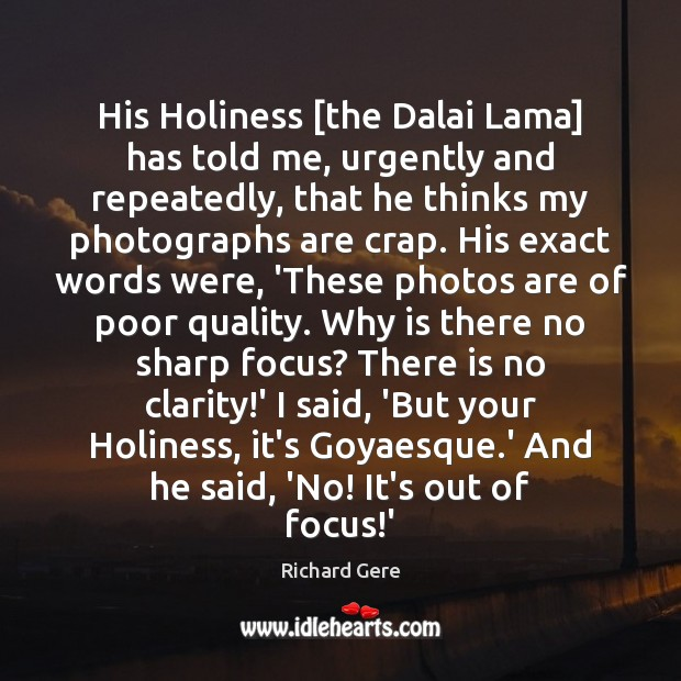 His Holiness [the Dalai Lama] has told me, urgently and repeatedly, that Richard Gere Picture Quote