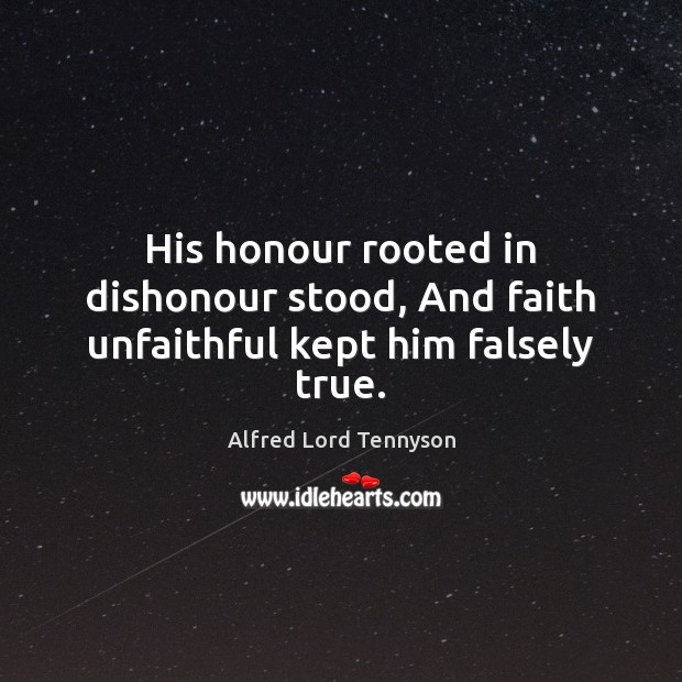 Image, His honour rooted in dishonour stood, And faith unfaithful kept him falsely true.