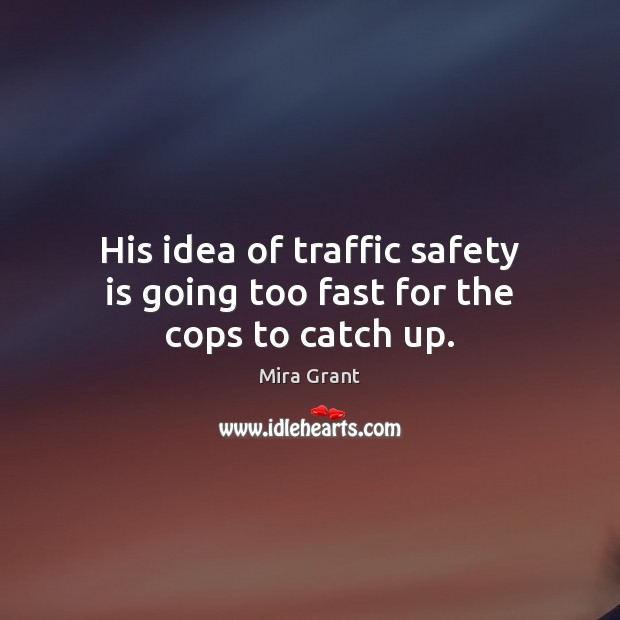 His idea of traffic safety is going too fast for the cops to catch up. Safety Quotes Image