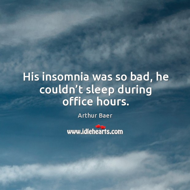 Image, His insomnia was so bad, he couldn't sleep during office hours.