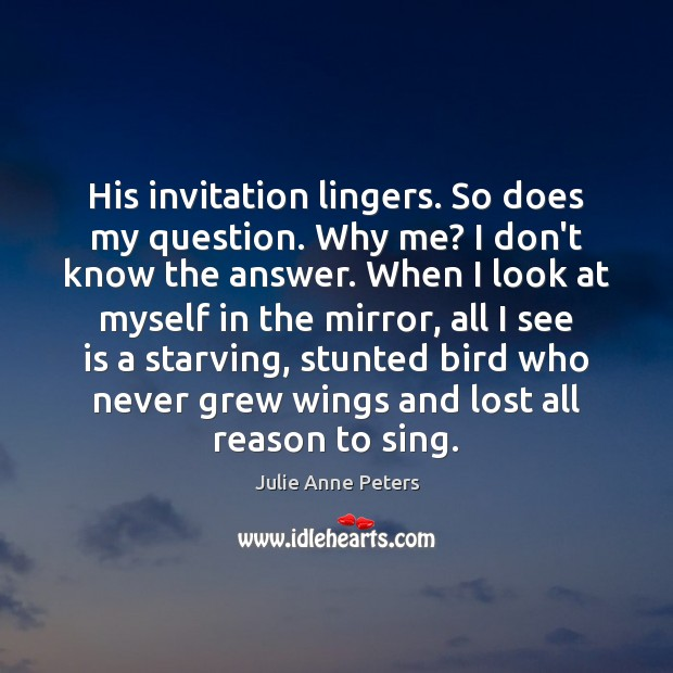 His invitation lingers. So does my question. Why me? I don't know Julie Anne Peters Picture Quote