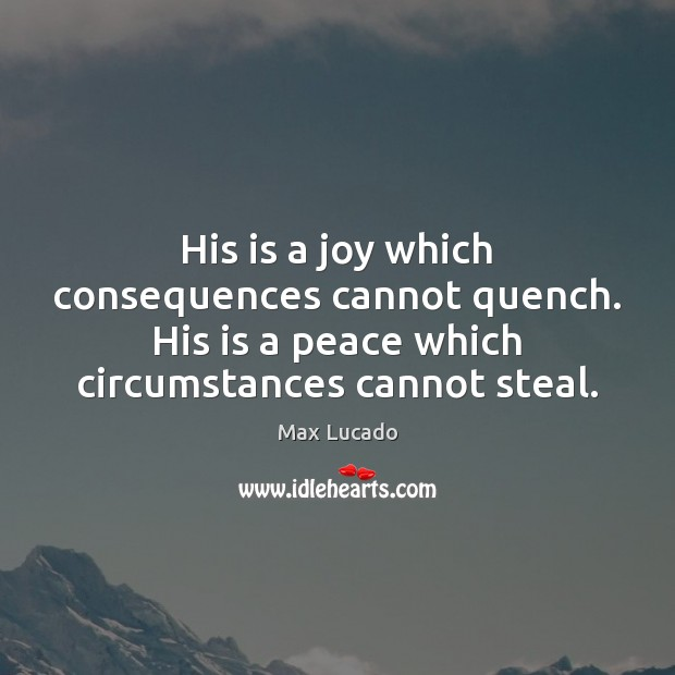Image, His is a joy which consequences cannot quench. His is a peace