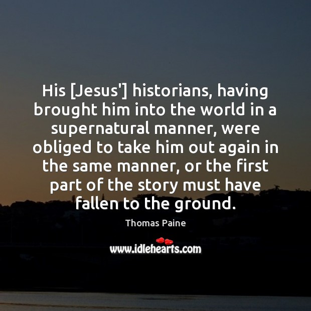 His [Jesus'] historians, having brought him into the world in a supernatural Thomas Paine Picture Quote