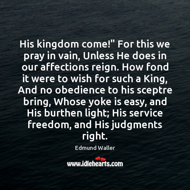 """Image, His kingdom come!"""" For this we pray in vain, Unless He does"""