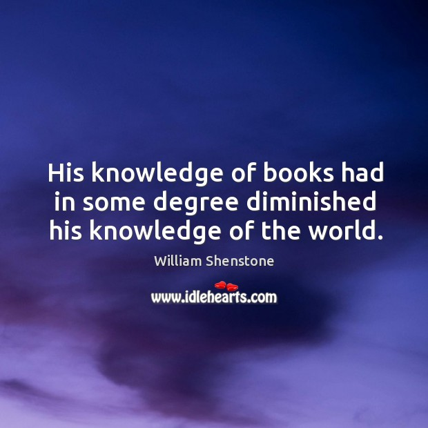 His knowledge of books had in some degree diminished his knowledge of the world. Image
