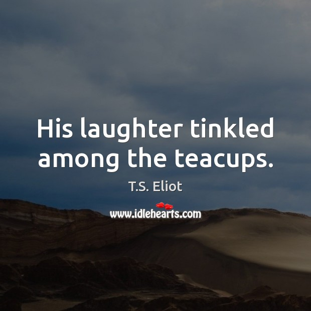 His laughter tinkled among the teacups. T.S. Eliot Picture Quote