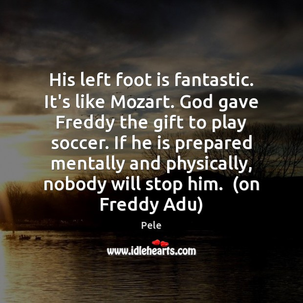 His left foot is fantastic. It's like Mozart. God gave Freddy the Soccer Quotes Image