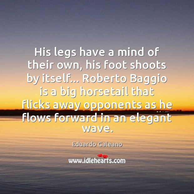His legs have a mind of their own, his foot shoots by Eduardo Galeano Picture Quote