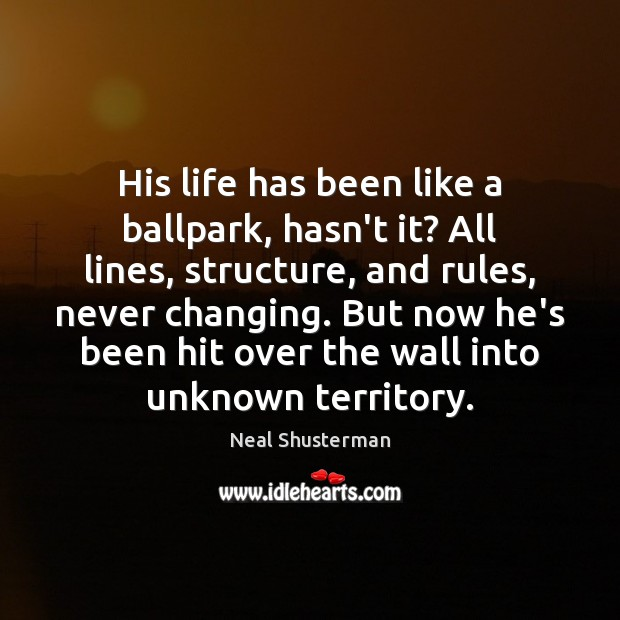 His life has been like a ballpark, hasn't it? All lines, structure, Neal Shusterman Picture Quote