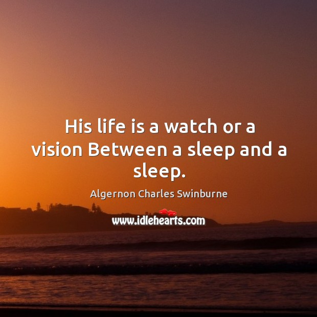 Image, His life is a watch or a vision Between a sleep and a sleep.