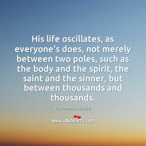 His life oscillates, as everyone's does, not merely between two poles, such Hermann Hesse Picture Quote