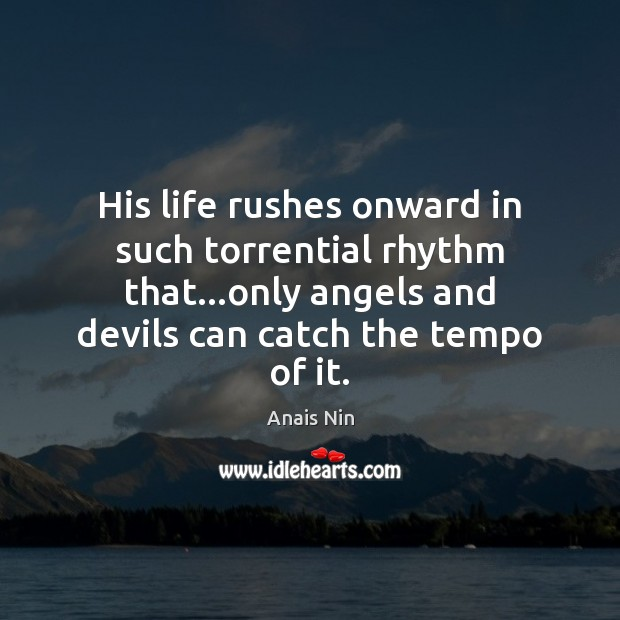 Image, His life rushes onward in such torrential rhythm that…only angels and