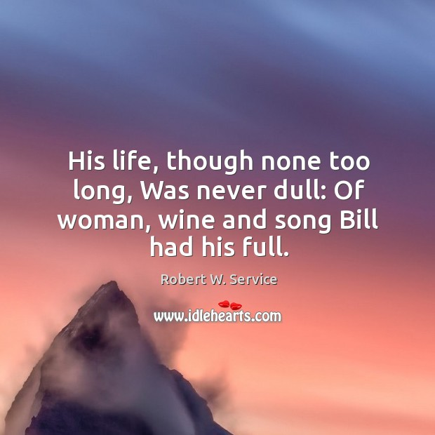 His life, though none too long, was never dull: of woman, wine and song bill had his full. Robert W. Service Picture Quote