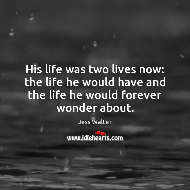 His life was two lives now: the life he would have and Jess Walter Picture Quote