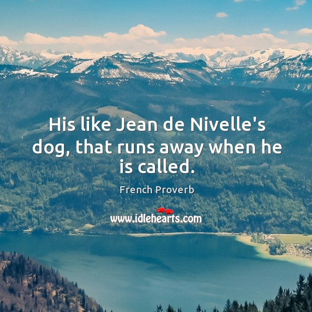 Image, His like jean de nivelle's dog, that runs away when he is called.