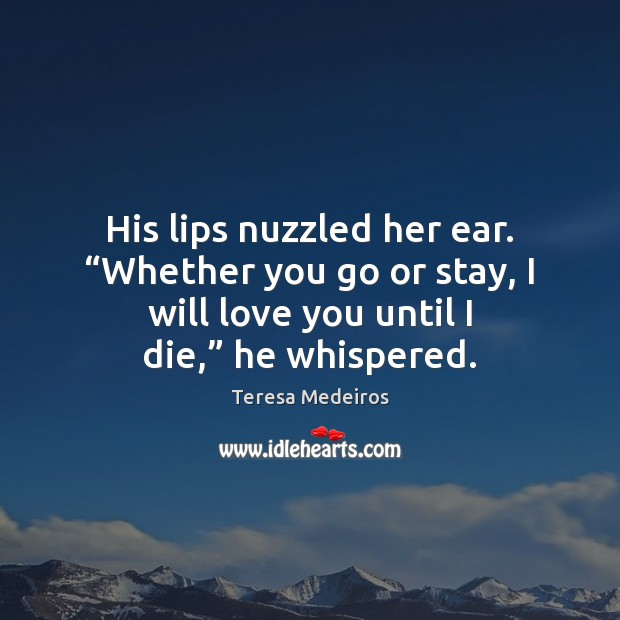 "Image, His lips nuzzled her ear. ""Whether you go or stay, I will"