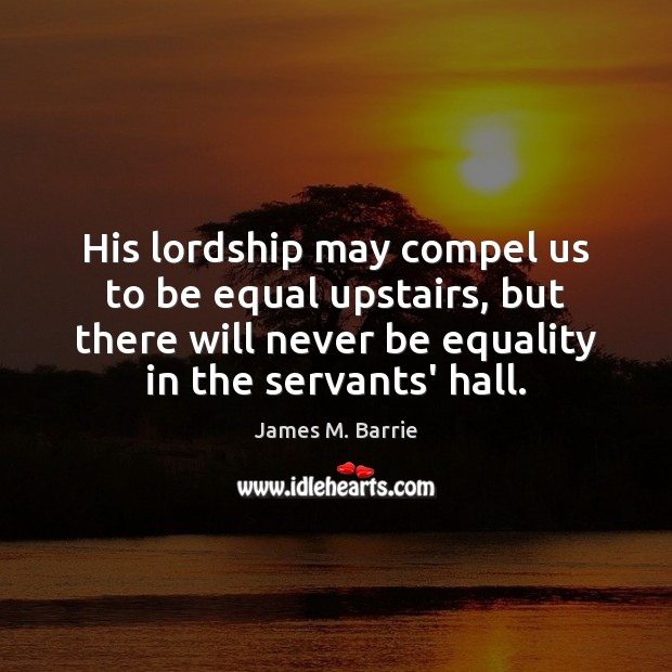His lordship may compel us to be equal upstairs, but there will James M. Barrie Picture Quote
