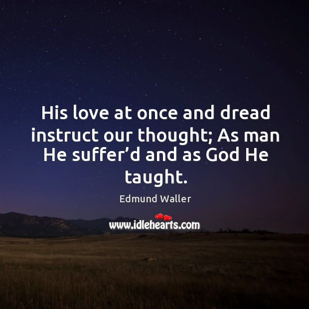 Image, His love at once and dread instruct our thought; as man he suffer'd and as God he taught.