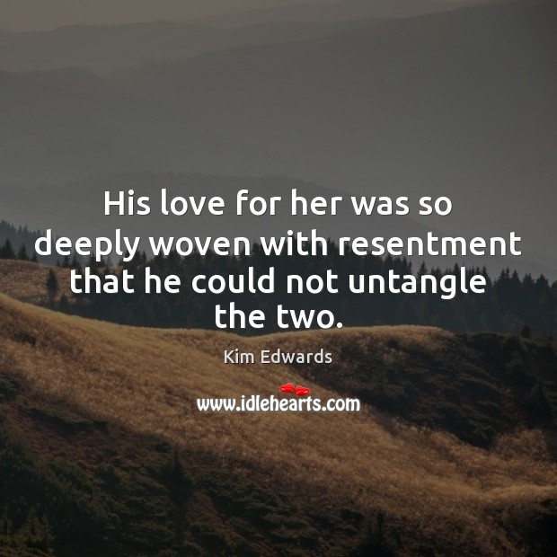 His love for her was so deeply woven with resentment that he could not untangle the two. Image