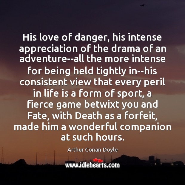 His love of danger, his intense appreciation of the drama of an Arthur Conan Doyle Picture Quote
