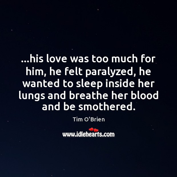 …his love was too much for him, he felt paralyzed, he wanted Tim O'Brien Picture Quote