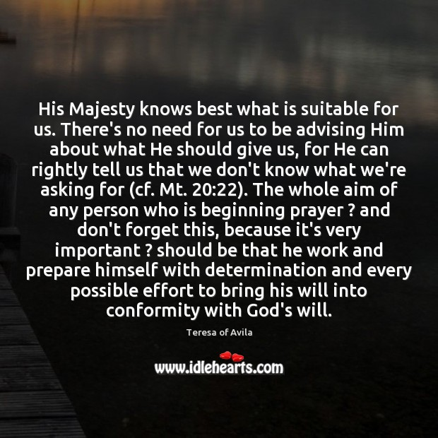 His Majesty knows best what is suitable for us. There's no need Teresa of Avila Picture Quote