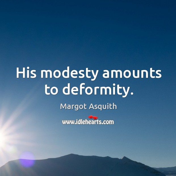 His modesty amounts to deformity. Margot Asquith Picture Quote
