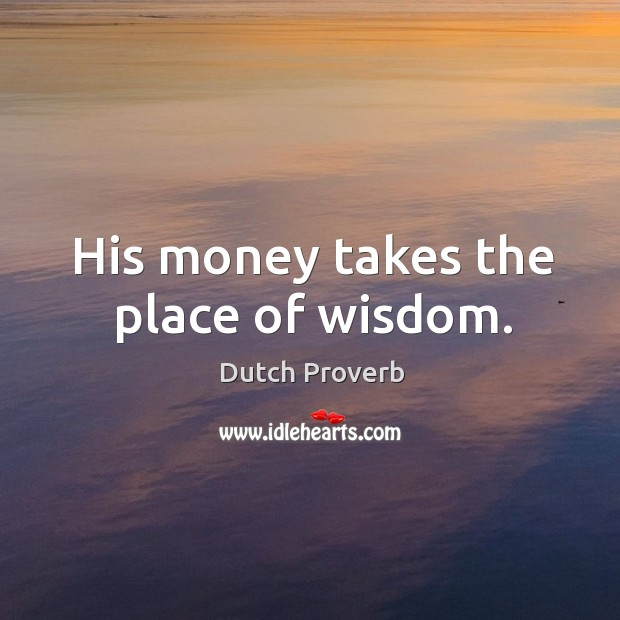 His money takes the place of wisdom. Dutch Proverbs Image
