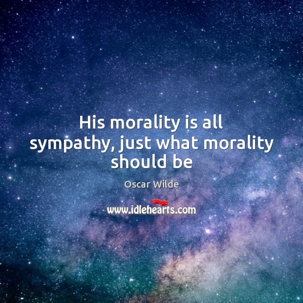 Image, His morality is all sympathy, just what morality should be