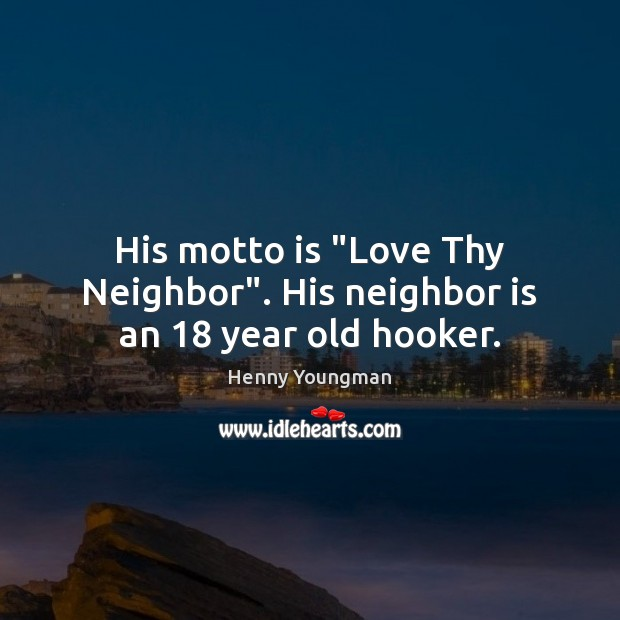 """Image, His motto is """"Love Thy Neighbor"""". His neighbor is an 18 year old hooker."""
